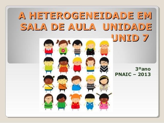 A HETEROGENEIDADE EM SALA DE AULA UNIDADE UNID 7 3ºano PNAIC – 2013