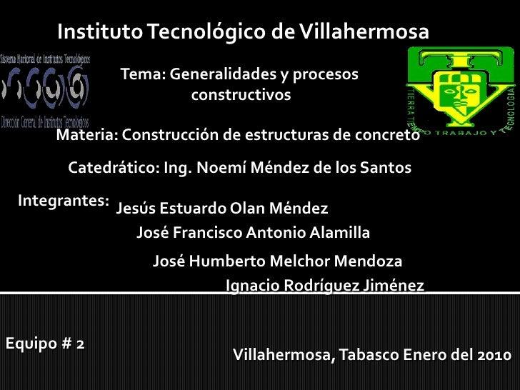 Instituto Tecnológico de Villahermosa<br />Tema: Generalidades y procesos <br />constructivos<br />Materia: Construcción d...