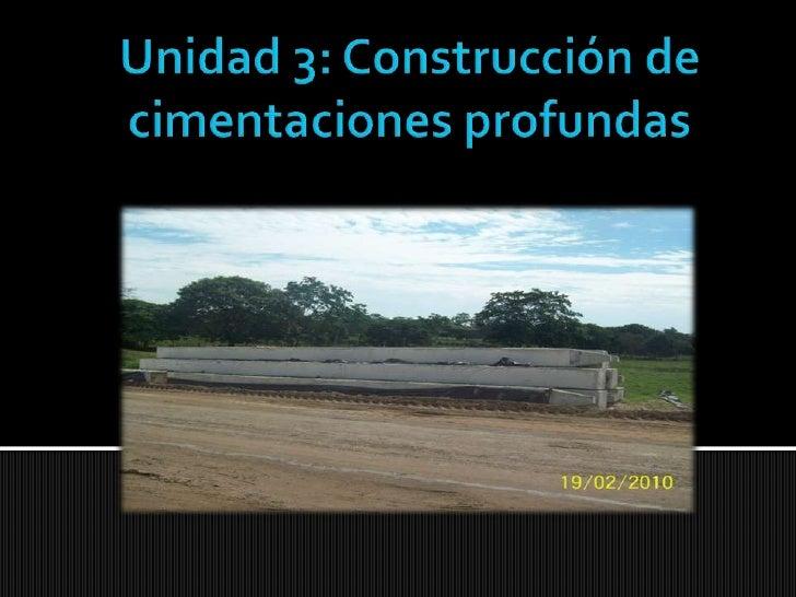 Unidad 3: Construcción de cimentaciones profundas<br />