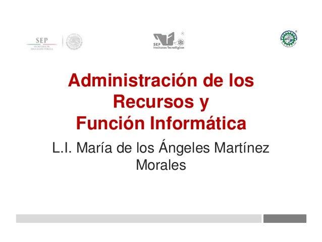 Administración de los Recursos y Función Informática L.I. María de los Ángeles Martínez Morales