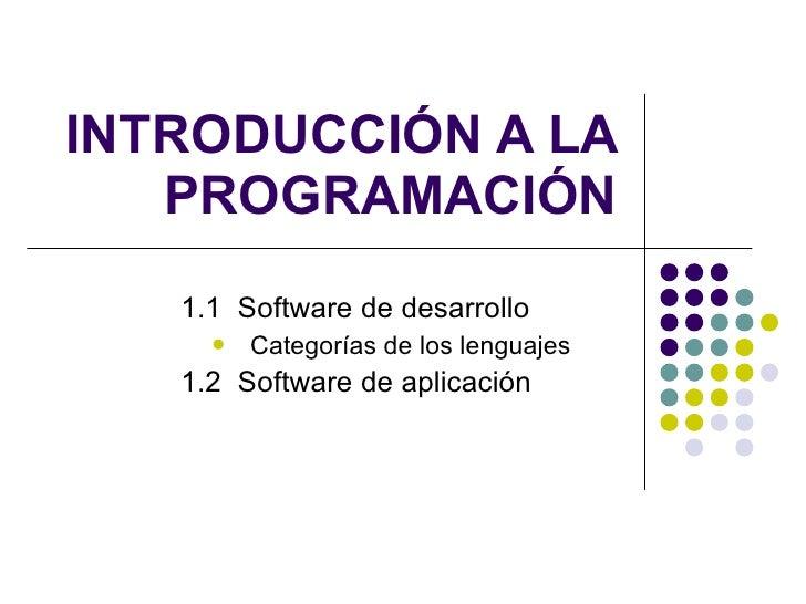 INTRODUCCIÓN A LA PROGRAMACIÓN <ul><ul><li>1.1  Software de desarrollo </li></ul></ul><ul><ul><ul><li>Categorías de los le...