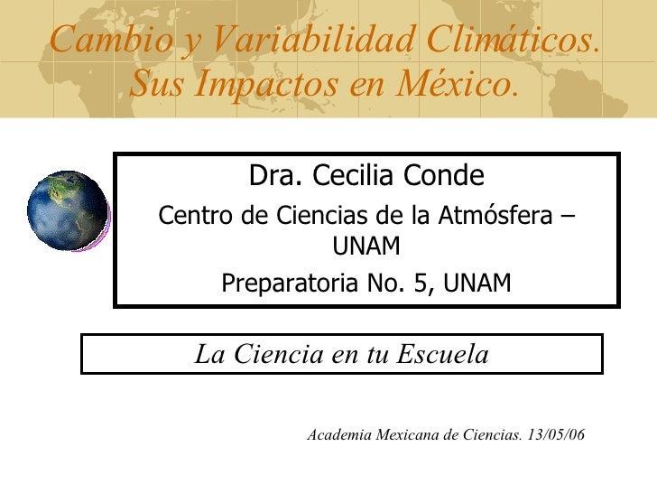 Cambio y Variabilidad Climáticos. Sus Impactos en México. Dra. Cecilia Conde Centro de Ciencias de la Atmósfera – UNAM Pre...