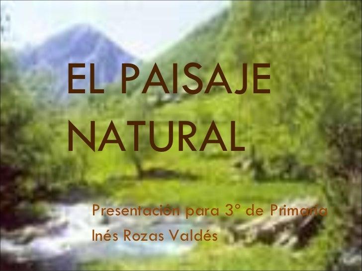 EL PAISAJE NATURAL Presentación para 3º de Primaria Inés Rozas Valdés