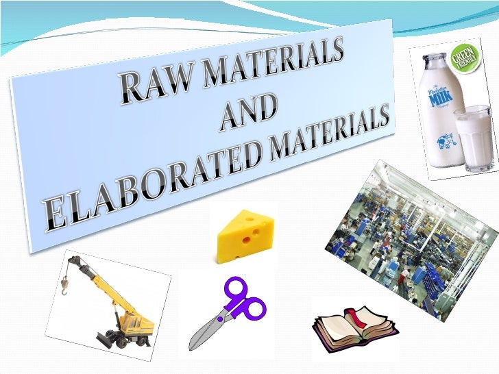 Raw Materials are materials that come fromnature, for example: meat, wood, milk…People can make Elaborated Products from r...