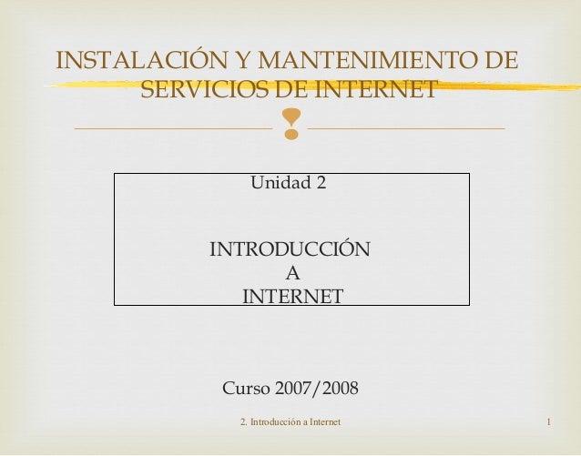  Unidad 2 INTRODUCCIÓN A INTERNET Curso 2007/2008 2. Introducción a Internet 1 INSTALACIÓN Y MANTENIMIENTO DE SERVICIOS D...
