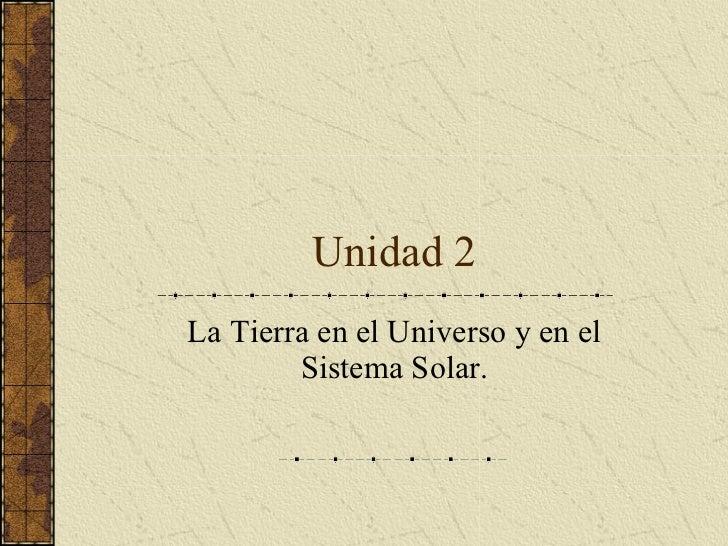 Unidad 2 La Tierra en el Universo y en el Sistema Solar.