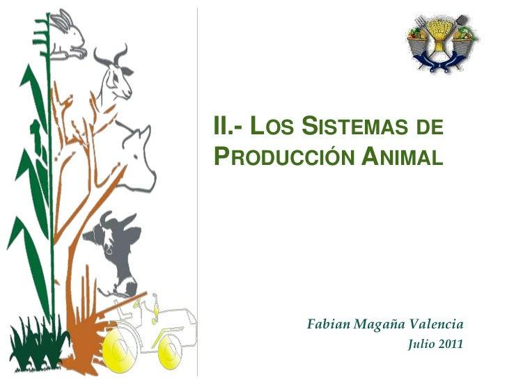II.- Los Sistemas de Producción Animal<br />Fabian Magaña Valencia<br />Julio 2011<br />