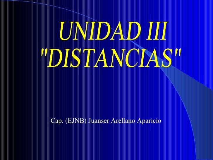 """UNIDAD III """"DISTANCIAS"""" Cap. (EJNB) Juanser Arellano Aparicio"""