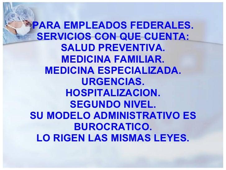PARA EMPLEADOS FEDERALES. SERVICIOS CON QUE CUENTA: SALUD PREVENTIVA. MEDICINA FAMILIAR. MEDICINA ESPECIALIZADA. URGENCIAS...