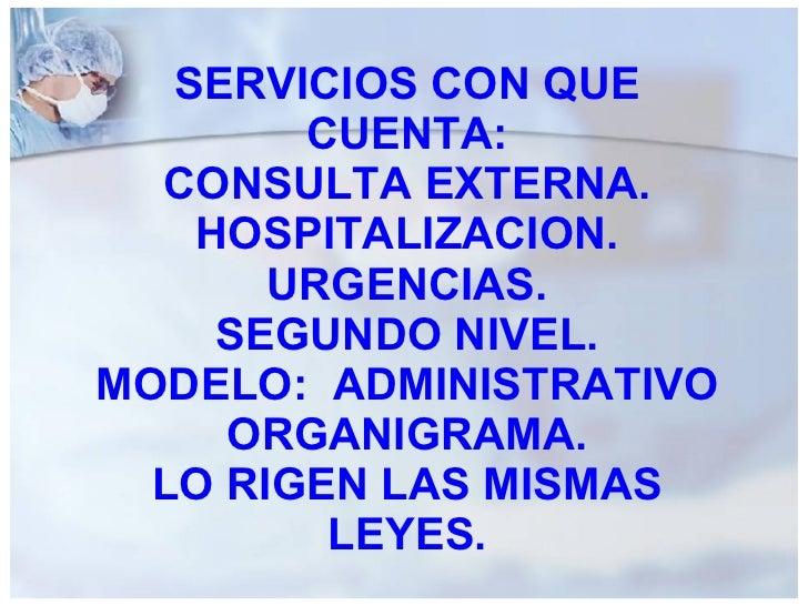 SERVICIOS CON QUE CUENTA: CONSULTA EXTERNA. HOSPITALIZACION. URGENCIAS. SEGUNDO NIVEL. MODELO:  ADMINISTRATIVO ORGANIGRAMA...