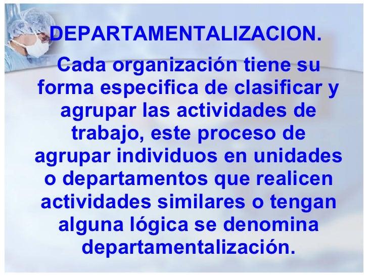 DEPARTAMENTALIZACION. Cada organización tiene su forma especifica de clasificar y agrupar las actividades de trabajo, este...