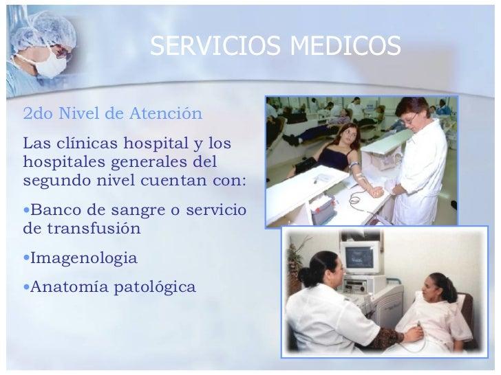 SERVICIOS MEDICOS <ul><li>2do Nivel de Atención </li></ul><ul><li>Las clínicas hospital y los hospitales generales del seg...
