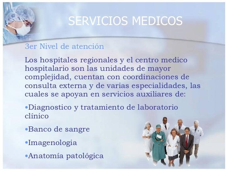 SERVICIOS MEDICOS <ul><li>3er Nivel de atención </li></ul><ul><li>Los hospitales regionales y el centro medico hospitalari...