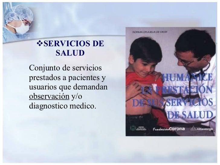 <ul><li>SERVICIOS DE SALUD </li></ul><ul><li>Conjunto de servicios prestados a pacientes y usuarios que demandan  observac...