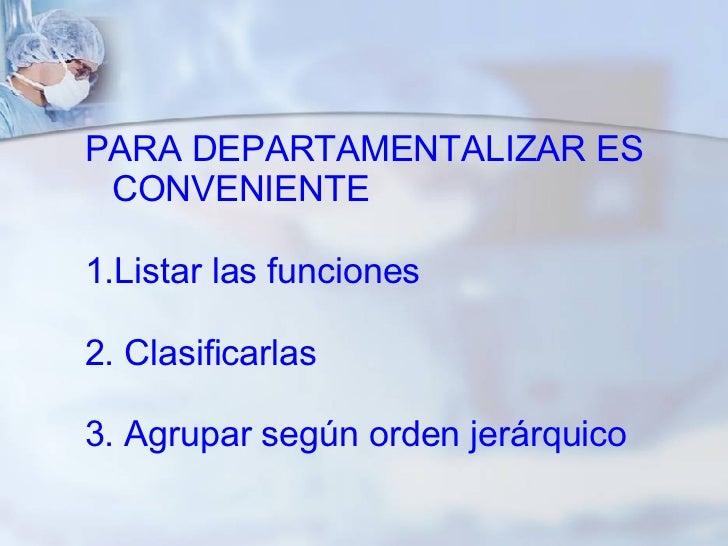 PARA DEPARTAMENTALIZAR ES CONVENIENTE  1.Listar las funciones 2. Clasificarlas 3. Agrupar según orden jerárquico