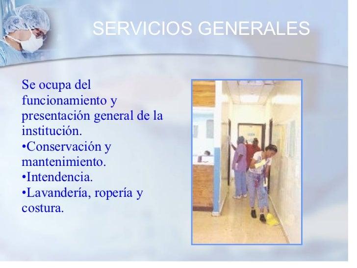 SERVICIOS GENERALES <ul><li>Se ocupa del funcionamiento y presentación general de la institución. </li></ul><ul><li>Conser...