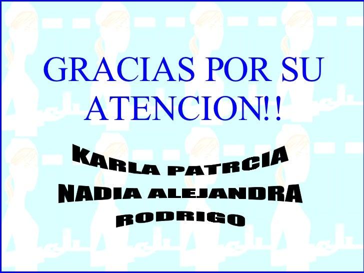 GRACIAS POR SU ATENCION!! KARLA PATRCIA NADIA ALEJANDRA RODRIGO