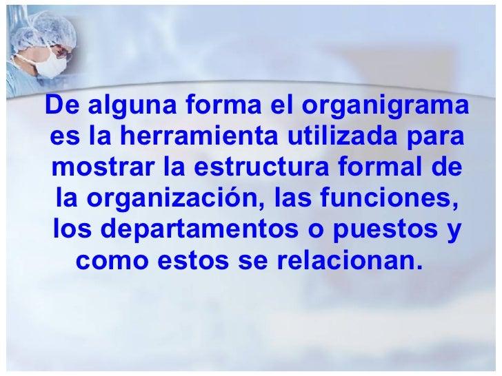 De alguna forma el organigrama es la herramienta utilizada para mostrar la estructura formal de la organización, las funci...