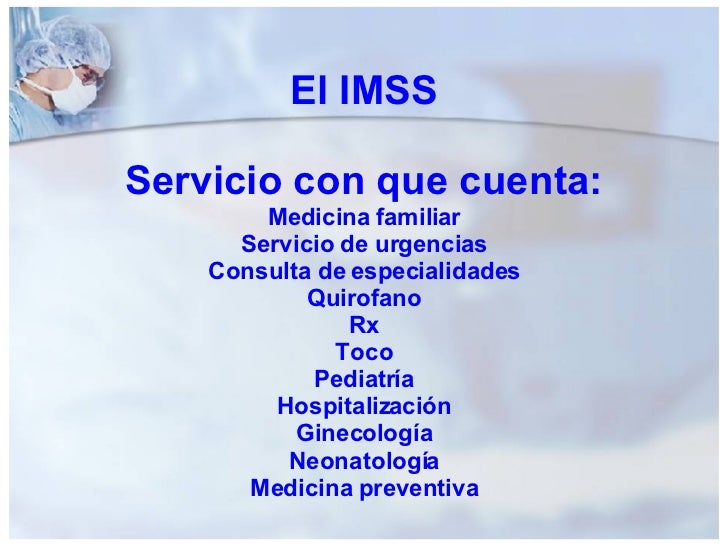 El IMSS Servicio con que cuenta: Medicina familiar Servicio de urgencias Consulta de especialidades Quirofano Rx Toco Pedi...