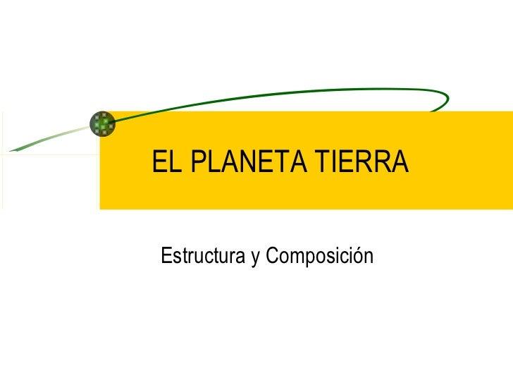EL PLANETA TIERRA Estructura y Composición