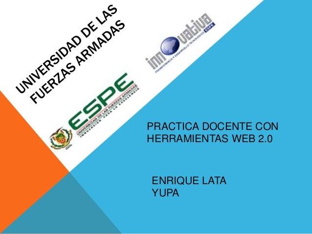 PRACTICA DOCENTE CON  HERRAMIENTAS WEB 2.0  ENRIQUE LATA  YUPA