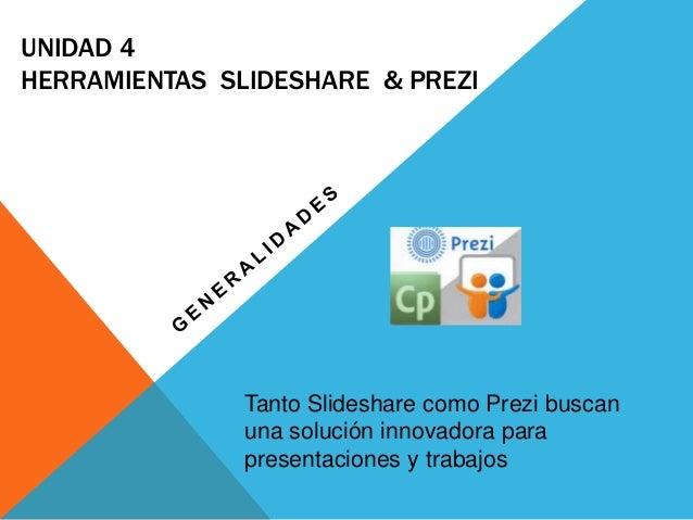 UNIDAD 4  HERRAMIENTAS SLIDESHARE & PREZI  Tanto Slideshare como Prezi buscan  una solución innovadora para  presentacione...