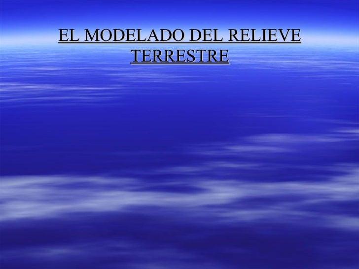 EL MODELADO DEL RELIEVEEL MODELADO DEL RELIEVE TERRESTRETERRESTRE