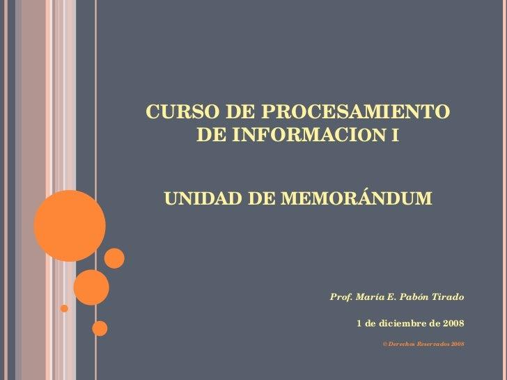 CURSO DE PROCESAMIENTO DE INFORMACI ON I UNIDAD DE MEMORÁNDUM <ul><li>Prof. María E. Pabón Tirado </li></ul><ul><li>1 de d...