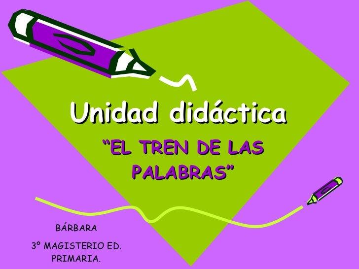 """Unidad didáctica """" EL TREN DE LAS PALABRAS"""" BÁRBARA 3º MAGISTERIO ED. PRIMARIA."""