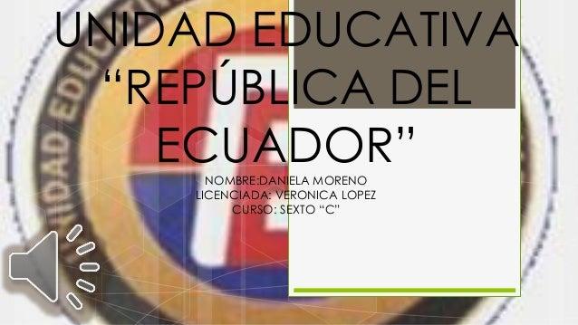 """UNIDAD EDUCATIVA """"REPÚBLICA DEL ECUADOR""""NOMBRE:DANIELA MORENO LICENCIADA: VERONICA LOPEZ CURSO: SEXTO """"C"""""""
