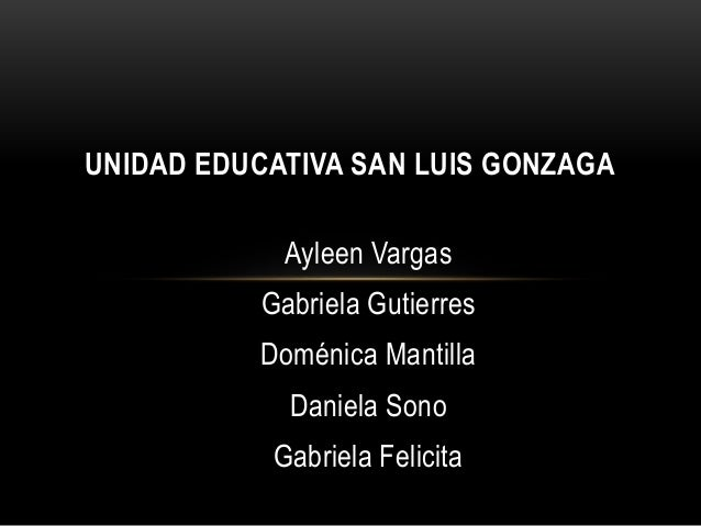 Ayleen Vargas Gabriela Gutierres Doménica Mantilla Daniela Sono Gabriela Felicita UNIDAD EDUCATIVA SAN LUIS GONZAGA