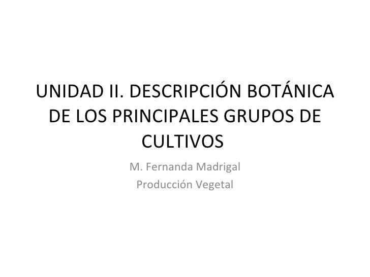 UNIDAD II. DESCRIPCIÓN BOTÁNICA DE LOS PRINCIPALES GRUPOS DE CULTIVOS  M. Fernanda Madrigal Producción Vegetal