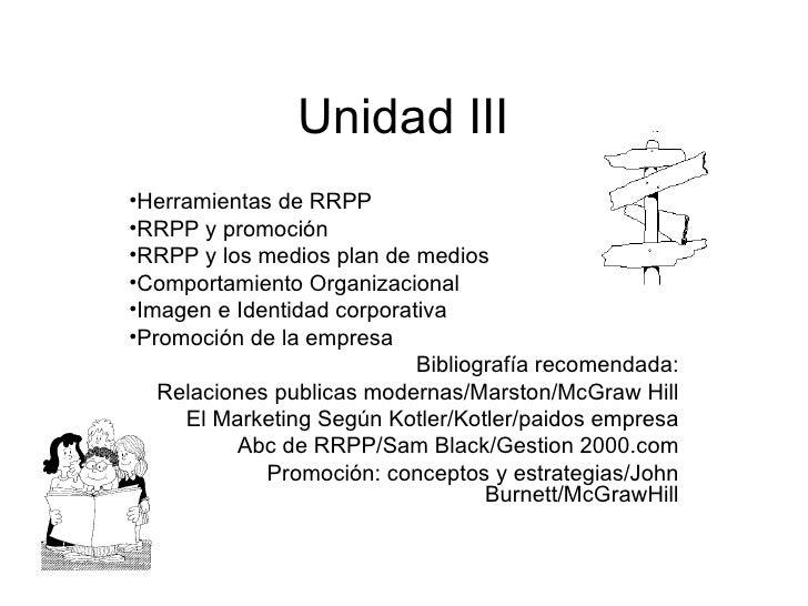 Unidad III <ul><li>Herramientas de RRPP </li></ul><ul><li>RRPP y promoción </li></ul><ul><li>RRPP y los medios plan de med...