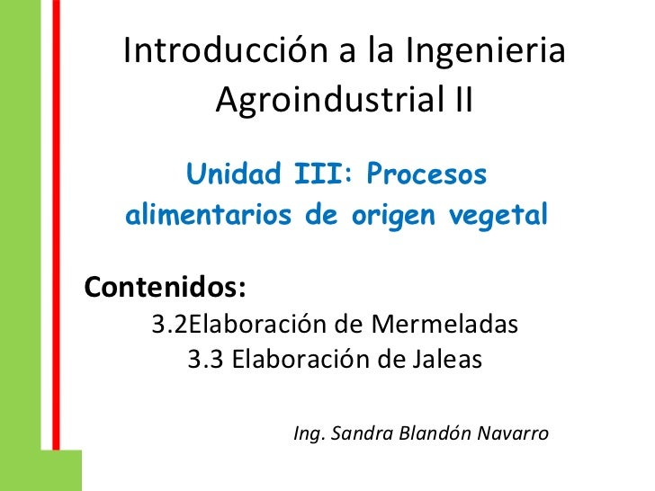 Introducción a la Ingenieria Agroindustrial II Unidad III: Procesos alimentarios de origen vegetal Contenidos:  3.2Elabora...