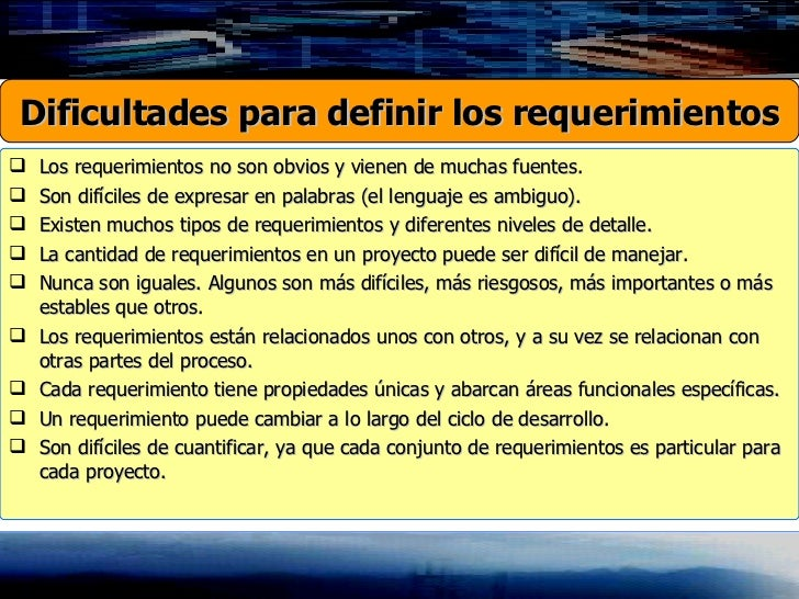 <ul><li>Los requerimientos no son obvios y vienen de muchas fuentes.  </li></ul><ul><li>Son difíciles de expresar en palab...