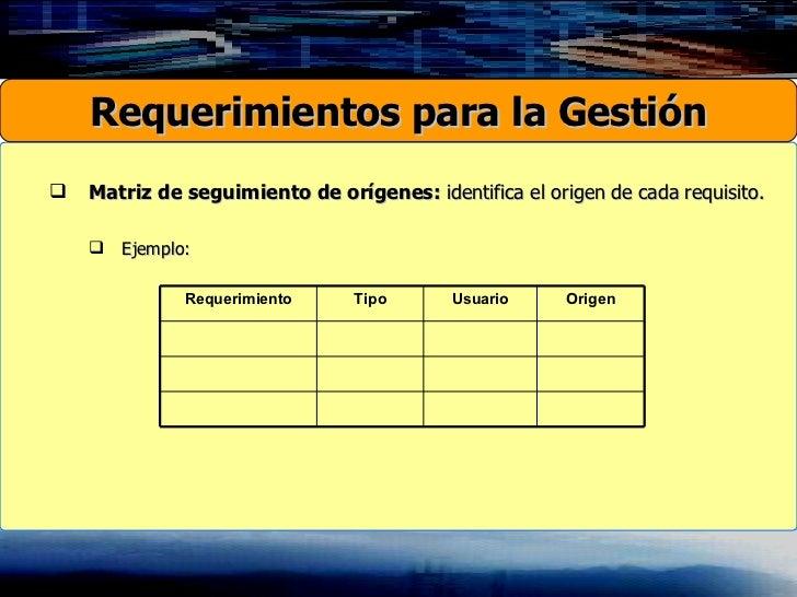 <ul><ul><li>Matriz de seguimiento de orígenes:  identifica el origen de cada requisito. </li></ul></ul><ul><ul><ul><li>Eje...