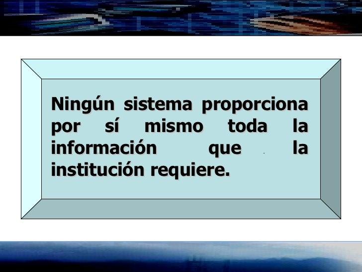 Ningún sistema proporciona por sí mismo toda la información que la institución requiere.