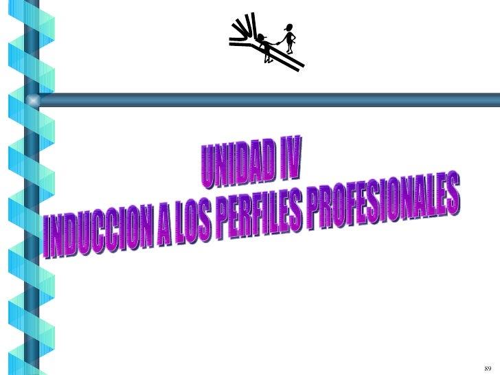 89 UNIDAD IV INDUCCION A LOS PERFILES PROFESIONALES