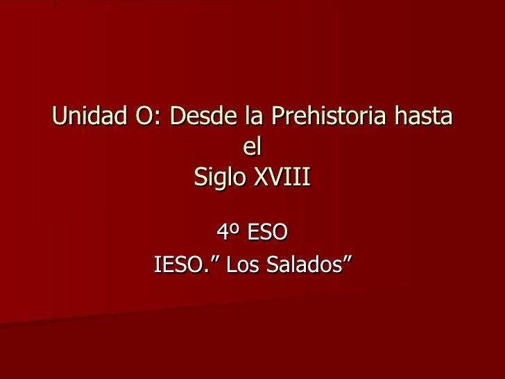 """Unidad O: Desde la Prehistoria hasta el Siglo XVIII 4º ESO IESO."""" Los Salados"""""""