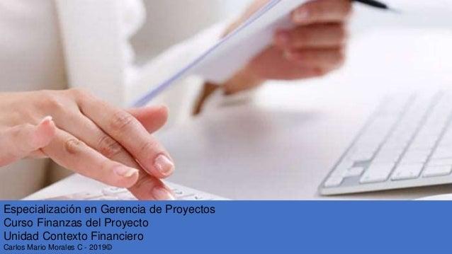 Especialización en Gerencia de Proyectos Curso Finanzas del Proyecto Unidad Contexto Financiero Carlos Mario Morales C - 2...