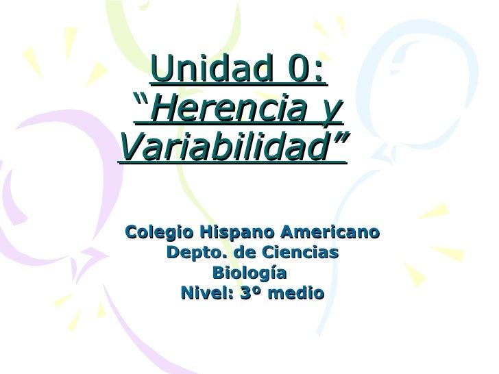 """Unidad 0: """" Herencia y   Variabilidad""""   Colegio Hispano Americano Depto. de Ciencias Biología  Nivel: 3º medio"""