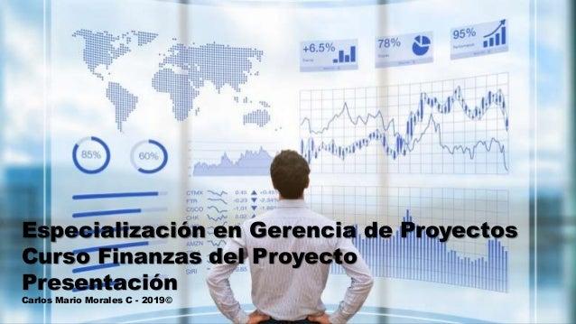 Especialización en Gerencia de Proyectos Curso Finanzas del Proyecto Presentación Carlos Mario Morales C - 2019©
