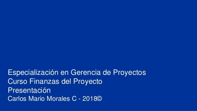 Especialización en Gerencia de Proyectos Curso Finanzas del Proyecto Presentación Carlos Mario Morales C - 2018©