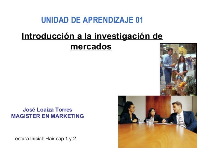 José Loaiza Torres MAGISTER EN MARKETING UNIDAD DE APRENDIZAJE 01 Introducción a la investigación de mercados Lectura Inic...