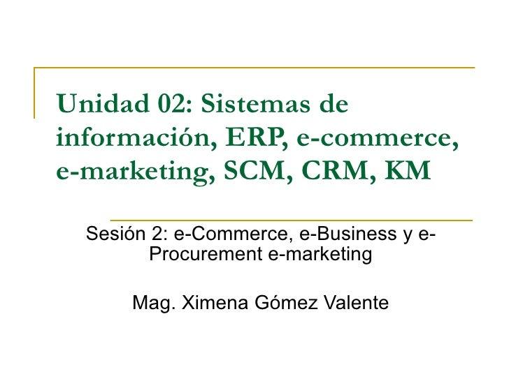 Unidad 02:   Sistemas de información, ERP, e-commerce, e-marketing, SCM, CRM, KM Sesión 2: e-Commerce, e-Business y e-Proc...