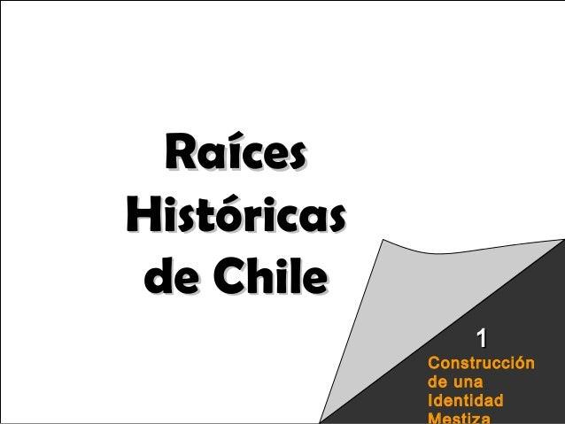 Raíces Históricas de Chile U 1/ 1 Construcción de una Identidad 11 RaícesRaíces HistóricasHistóricas de Chilede Chile