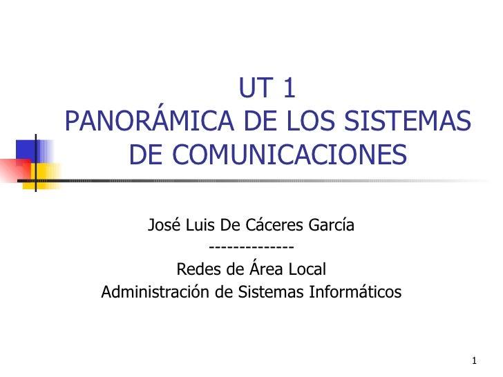 UT 1 PANORÁMICA DE LOS SISTEMAS DE COMUNICACIONES José Luis De Cáceres García -------------- Redes de Área Local Administr...