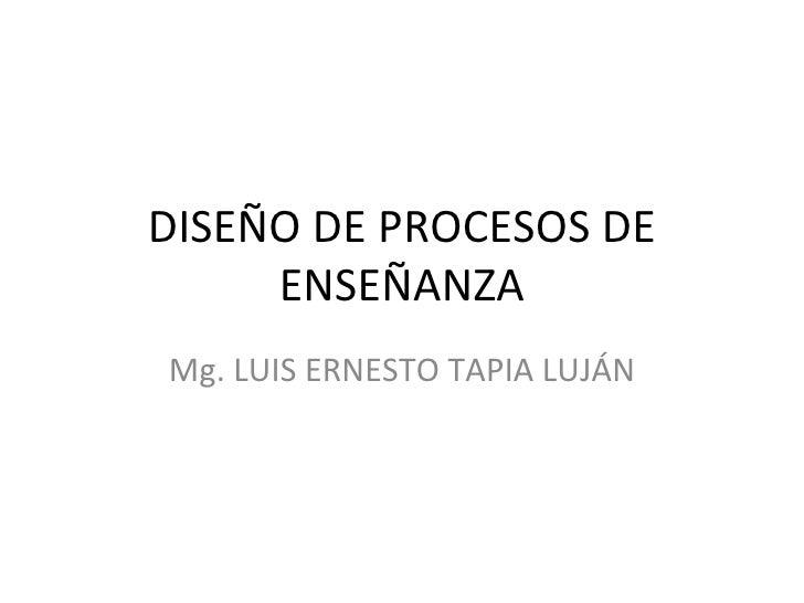 DISEÑO DE PROCESOS DE ENSEÑANZA Mg. LUIS ERNESTO TAPIA LUJÁN