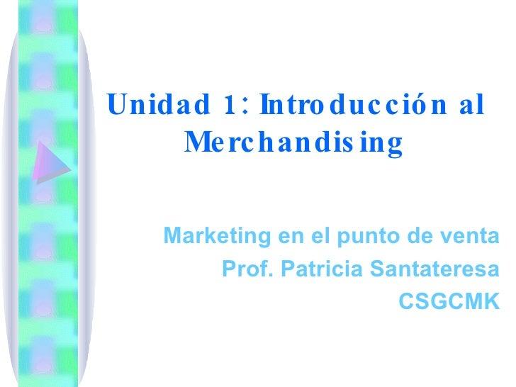 Unidad 1: Introducción al Merchandising Marketing en el punto de venta Prof. Patricia Santateresa CSGCMK