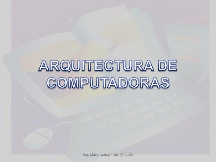 ARQUITECTURA DE COMPUTADORAS<br />Ing. María Isabel Trejo Miranda<br />
